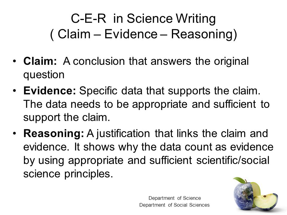C-E-R in Science Writing ( Claim – Evidence – Reasoning) Claim: A conclusion that answers the original question Evidence: Specific data that supports