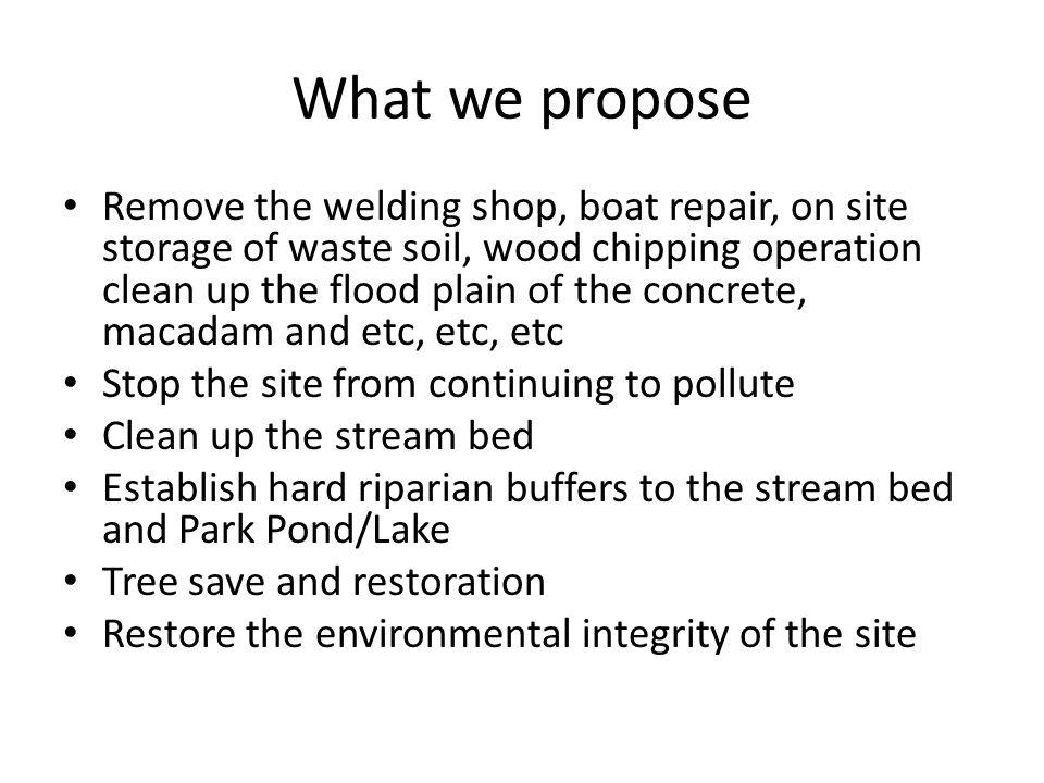 What we propose Remove the welding shop, boat repair, on site storage of waste soil, wood chipping operation clean up the flood plain of the concrete, macadam and etc, etc, etc Stop the site from continuing to pollute Clean up the stream bed Establish hard riparian buffers to the stream bed and Park Pond/Lake Tree save and restoration Restore the environmental integrity of the site