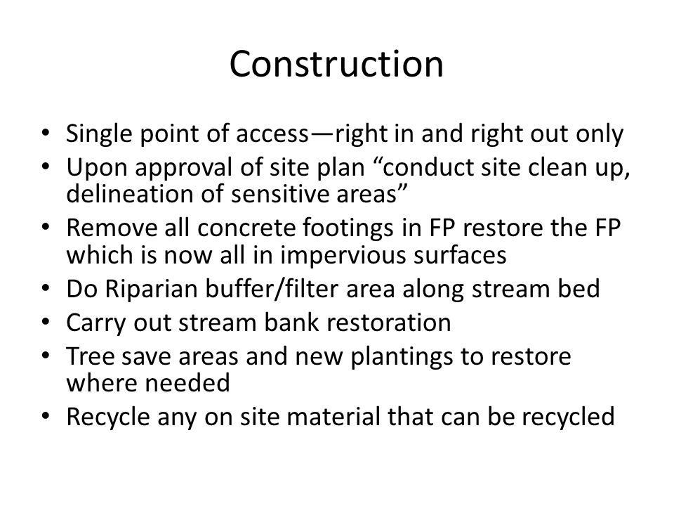 Construction Single point of access—right in and right out only Upon approval of site plan conduct site clean up, delineation of sensitive areas Remove all concrete footings in FP restore the FP which is now all in impervious surfaces Do Riparian buffer/filter area along stream bed Carry out stream bank restoration Tree save areas and new plantings to restore where needed Recycle any on site material that can be recycled