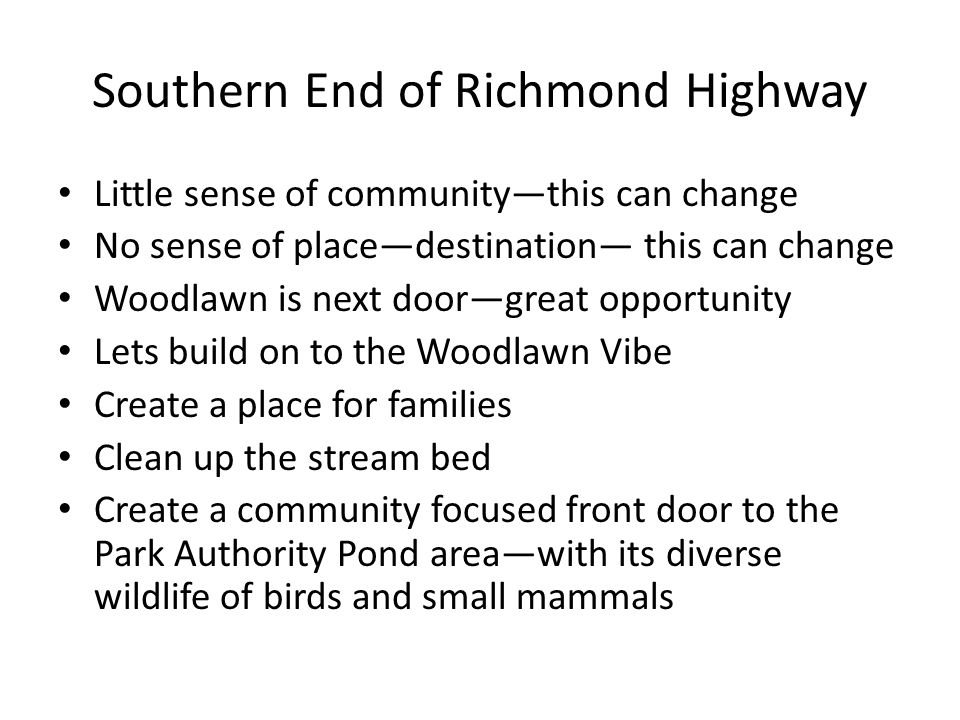 Southern End of Richmond Highway Little sense of community—this can change No sense of place—destination— this can change Woodlawn is next door—great opportunity Lets build on to the Woodlawn Vibe Create a place for families Clean up the stream bed Create a community focused front door to the Park Authority Pond area—with its diverse wildlife of birds and small mammals