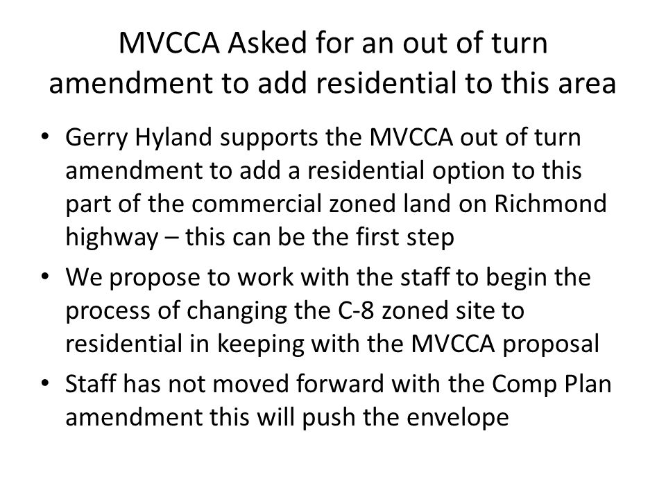 MVCCA Asked for an out of turn amendment to add residential to this area Gerry Hyland supports the MVCCA out of turn amendment to add a residential option to this part of the commercial zoned land on Richmond highway – this can be the first step We propose to work with the staff to begin the process of changing the C-8 zoned site to residential in keeping with the MVCCA proposal Staff has not moved forward with the Comp Plan amendment this will push the envelope