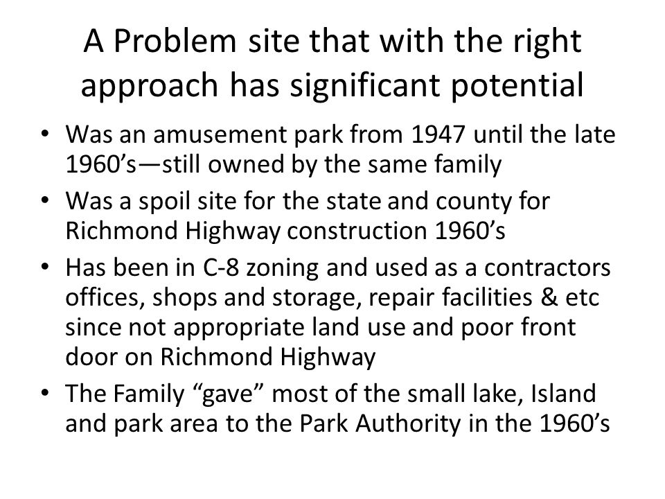 A Problem site that with the right approach has significant potential Was an amusement park from 1947 until the late 1960's—still owned by the same family Was a spoil site for the state and county for Richmond Highway construction 1960's Has been in C-8 zoning and used as a contractors offices, shops and storage, repair facilities & etc since not appropriate land use and poor front door on Richmond Highway The Family gave most of the small lake, Island and park area to the Park Authority in the 1960's