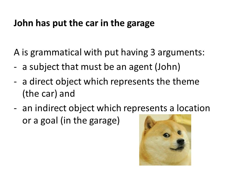 John has put the car in the garage A is grammatical with put having 3 arguments: -a subject that must be an agent (John) -a direct object which represents the theme (the car) and -an indirect object which represents a location or a goal (in the garage)