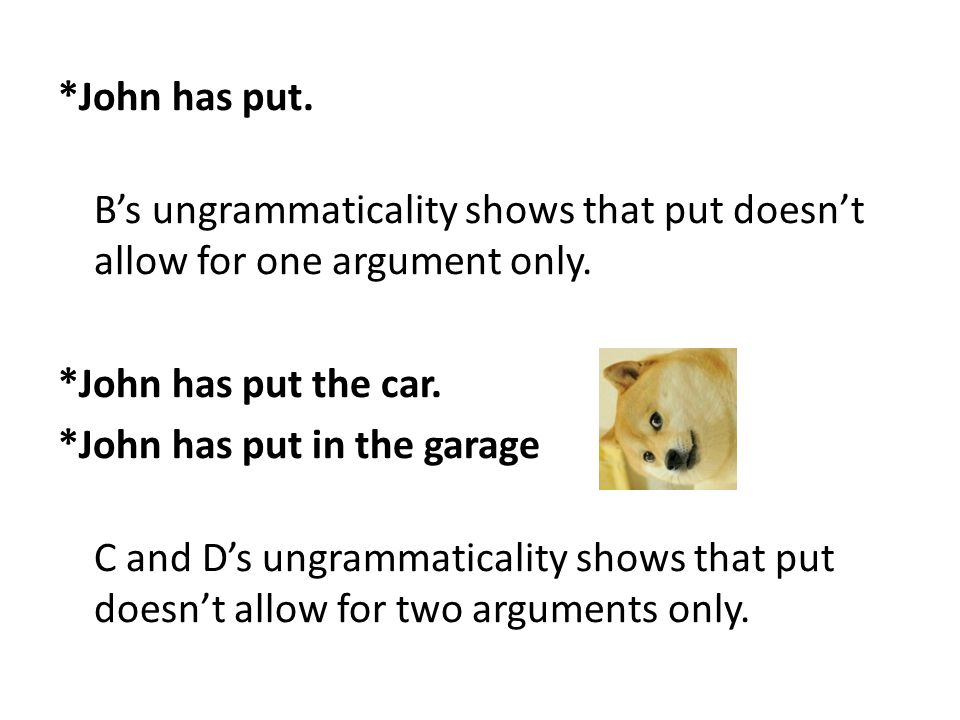 *John has put. B's ungrammaticality shows that put doesn't allow for one argument only.
