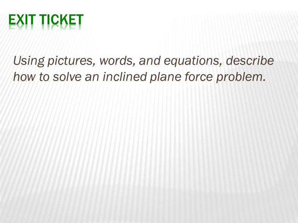 Using pictures, words, and equations, describe how to solve an inclined plane force problem.