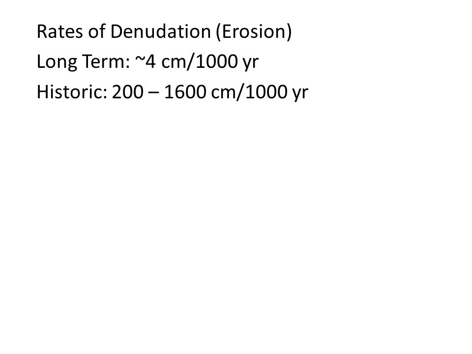 Rates of Denudation (Erosion) Long Term: ~4 cm/1000 yr Historic: 200 – 1600 cm/1000 yr