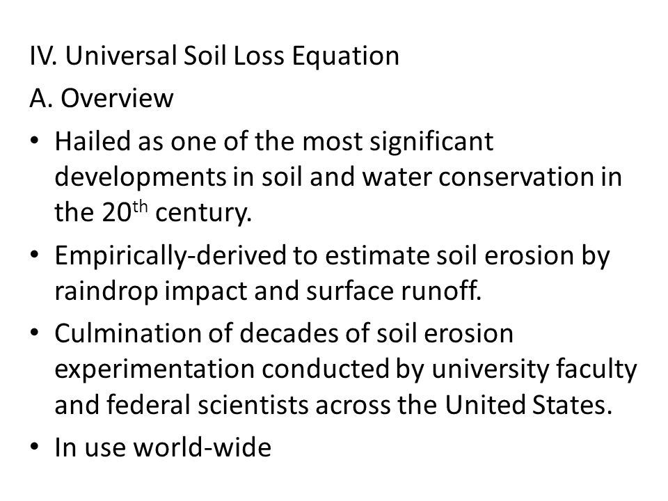 IV. Universal Soil Loss Equation A. Overview Hailed as one of the most significant developments in soil and water conservation in the 20 th century. E