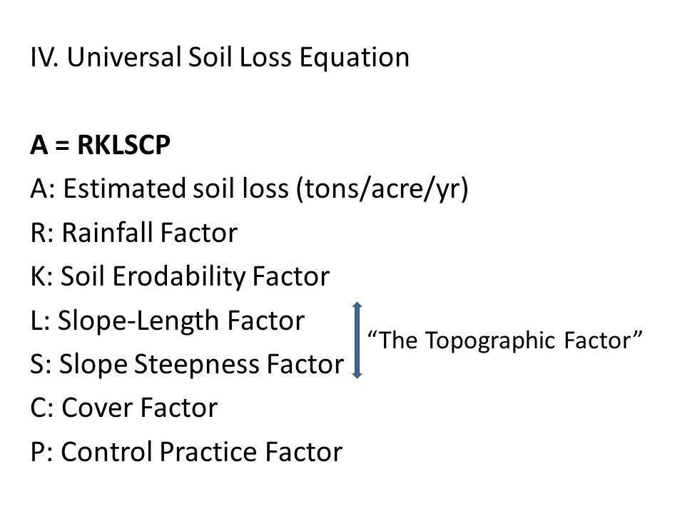 IV. Universal Soil Loss Equation A = RKLSCP A: Estimated soil loss (tons/acre/yr) R: Rainfall Factor K: Soil Erodability Factor L: Slope-Length Factor