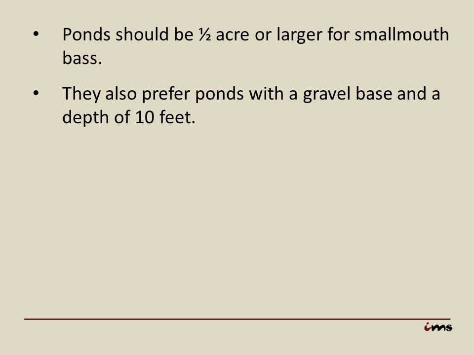 Ponds should be ½ acre or larger for smallmouth bass. They also prefer ponds with a gravel base and a depth of 10 feet.
