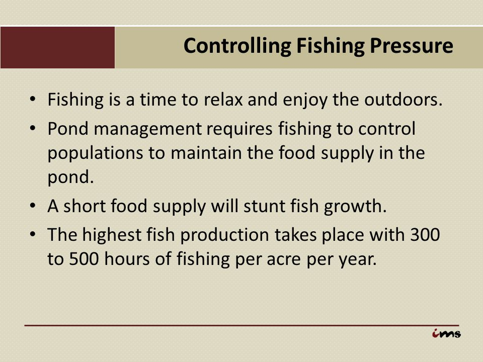 Controlling Fishing Pressure Fishing is a time to relax and enjoy the outdoors. Pond management requires fishing to control populations to maintain th
