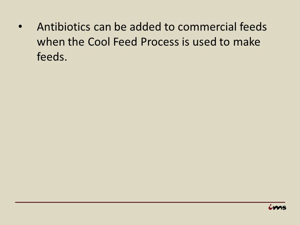 Antibiotics can be added to commercial feeds when the Cool Feed Process is used to make feeds.