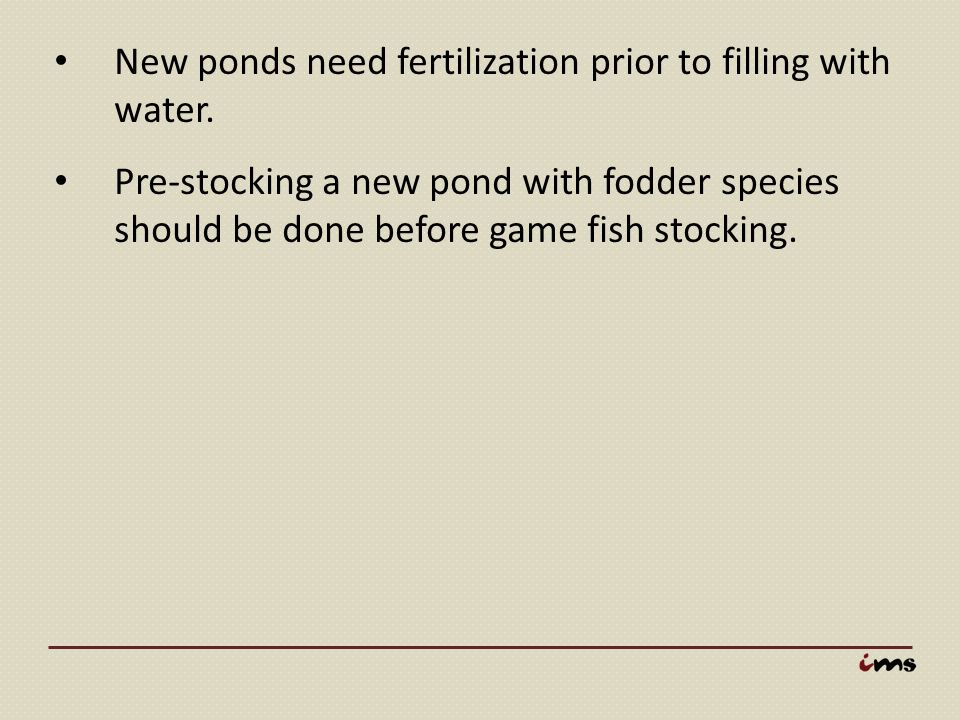 New ponds need fertilization prior to filling with water. Pre-stocking a new pond with fodder species should be done before game fish stocking.
