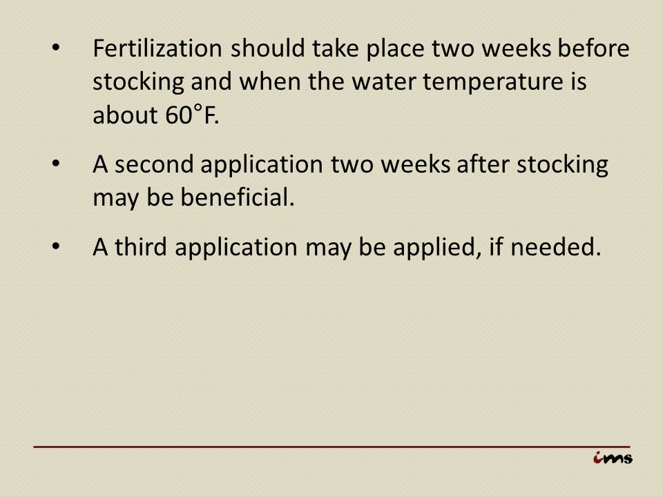 Fertilization should take place two weeks before stocking and when the water temperature is about 60°F. A second application two weeks after stocking
