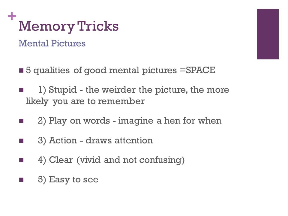 + Memory Tricks 5 qualities of good mental pictures =SPACE 1) Stupid - the weirder the picture, the more likely you are to remember 2) Play on words - imagine a hen for when 3) Action - draws attention 4) Clear (vivid and not confusing) 5) Easy to see Mental Pictures