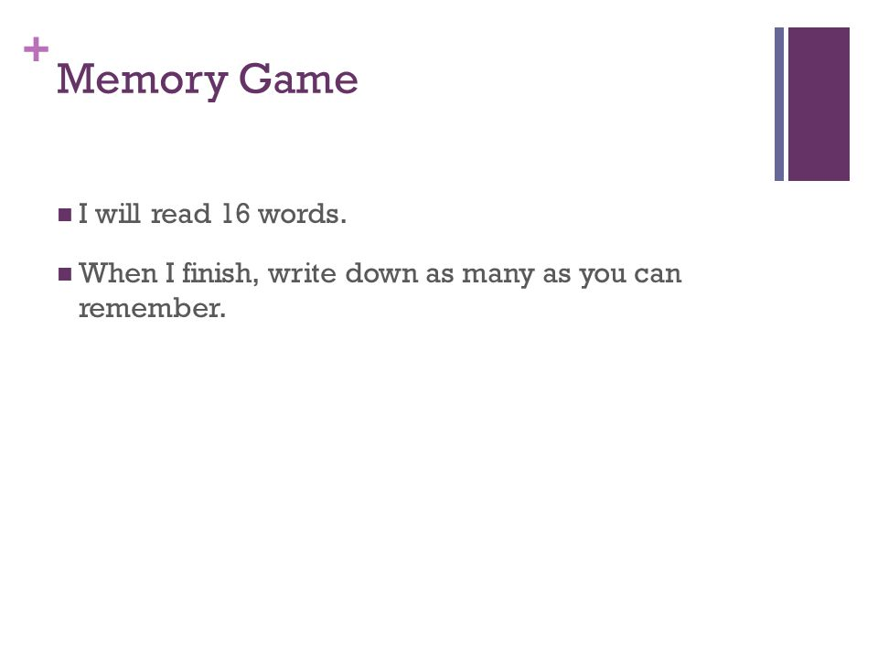 + Memory Game I will read 16 words. When I finish, write down as many as you can remember.