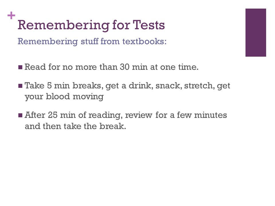 + Remembering for Tests Read for no more than 30 min at one time.