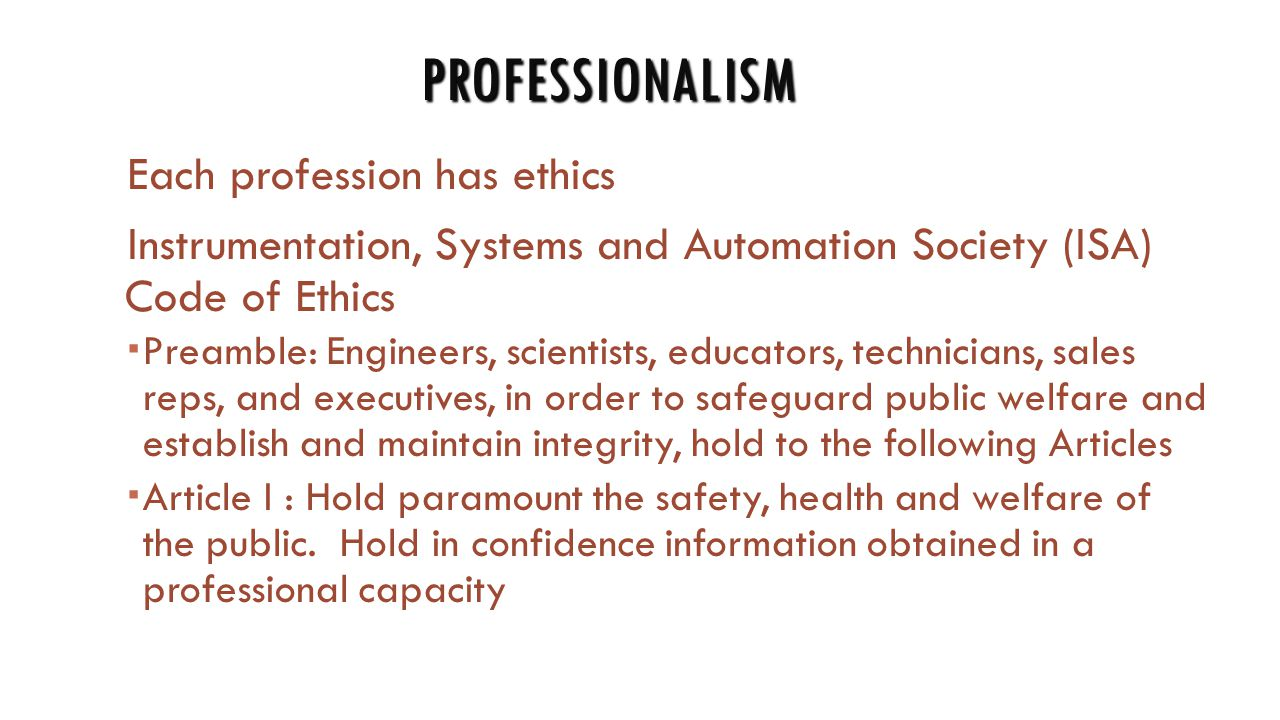 PROFESSIONALISM Each profession has ethics Instrumentation, Systems and Automation Society (ISA) Code of Ethics  Preamble: Engineers, scientists, educators, technicians, sales reps, and executives, in order to safeguard public welfare and establish and maintain integrity, hold to the following Articles  Article I : Hold paramount the safety, health and welfare of the public.