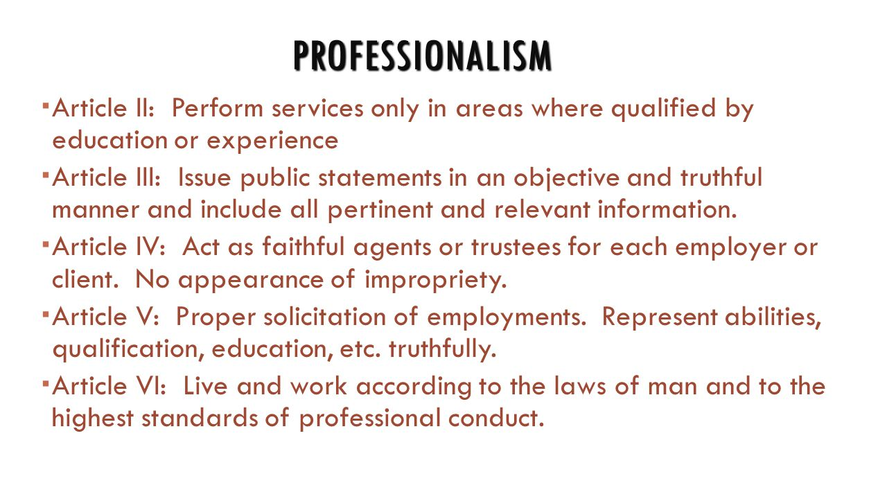 PROFESSIONALISM  Article II: Perform services only in areas where qualified by education or experience  Article III: Issue public statements in an objective and truthful manner and include all pertinent and relevant information.