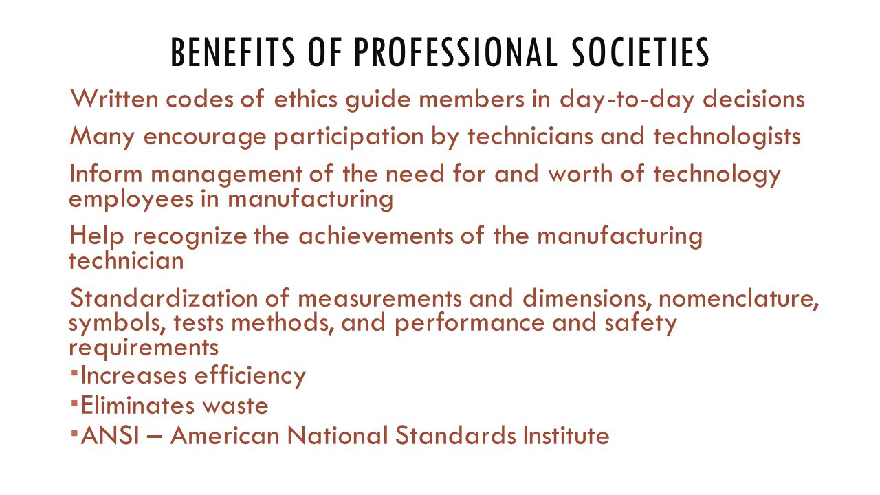 BENEFITS OF PROFESSIONAL SOCIETIES Written codes of ethics guide members in day-to-day decisions Many encourage participation by technicians and technologists Inform management of the need for and worth of technology employees in manufacturing Help recognize the achievements of the manufacturing technician Standardization of measurements and dimensions, nomenclature, symbols, tests methods, and performance and safety requirements  Increases efficiency  Eliminates waste  ANSI – American National Standards Institute