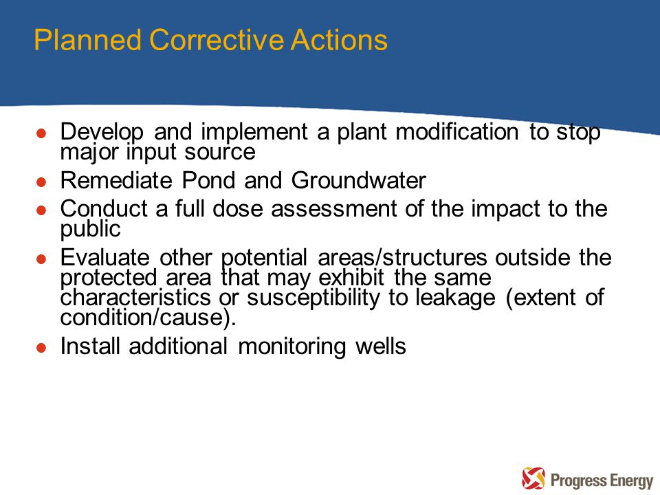 Planned Corrective Actions l Develop and implement a plant modification to stop major input source l Remediate Pond and Groundwater l Conduct a full d