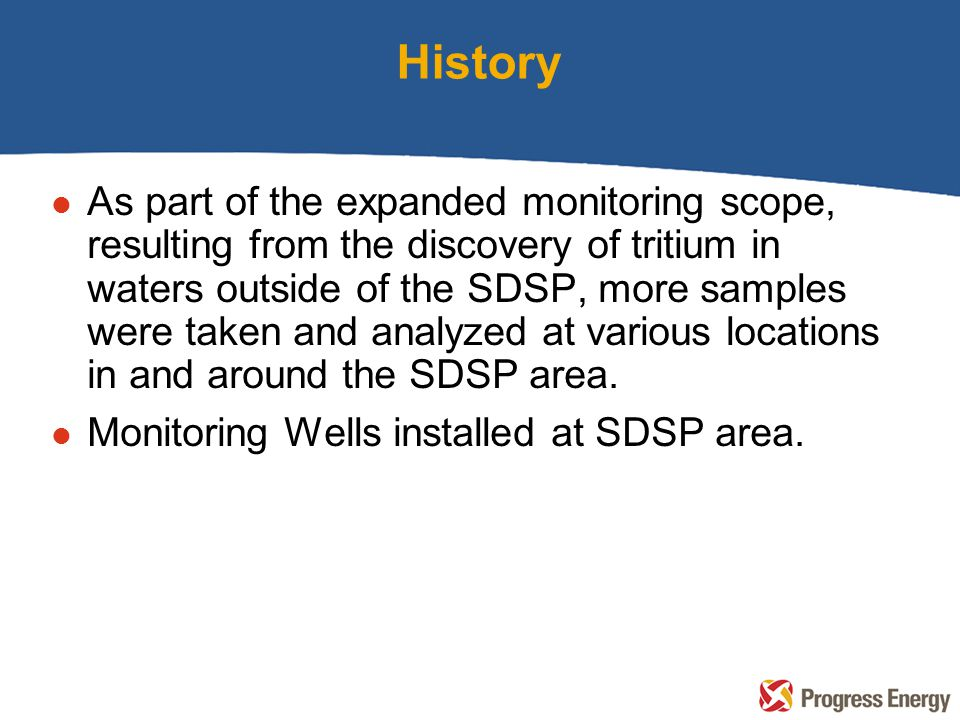 History l As part of the expanded monitoring scope, resulting from the discovery of tritium in waters outside of the SDSP, more samples were taken and