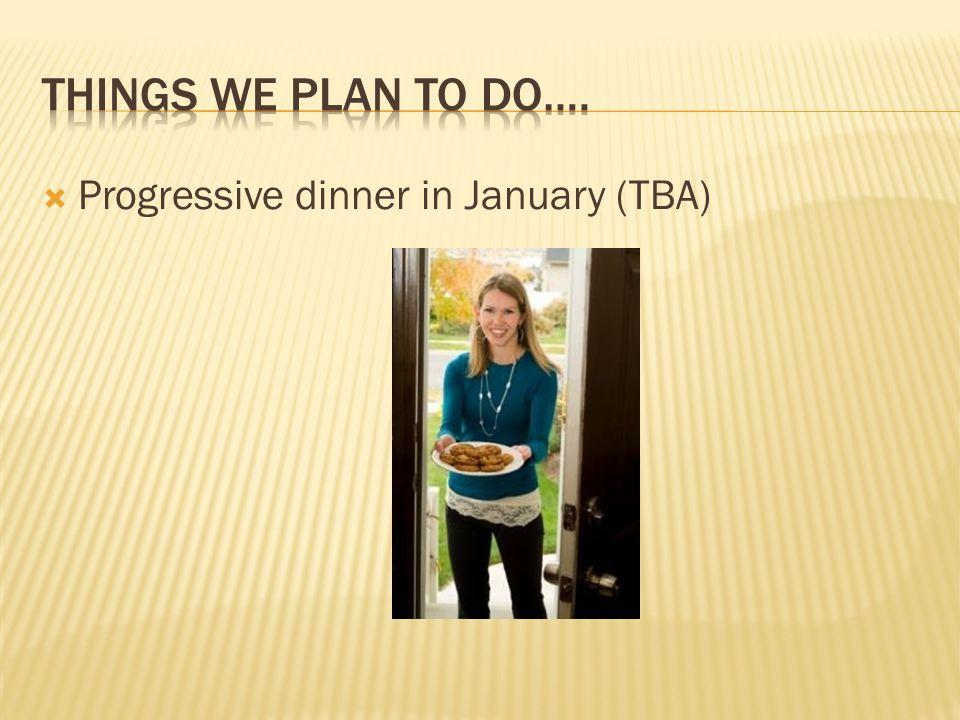  Progressive dinner in January (TBA)