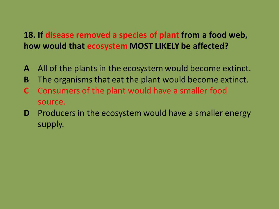 18. If disease removed a species of plant from a food web, how would that ecosystem MOST LIKELY be affected? AAll of the plants in the ecosystem would
