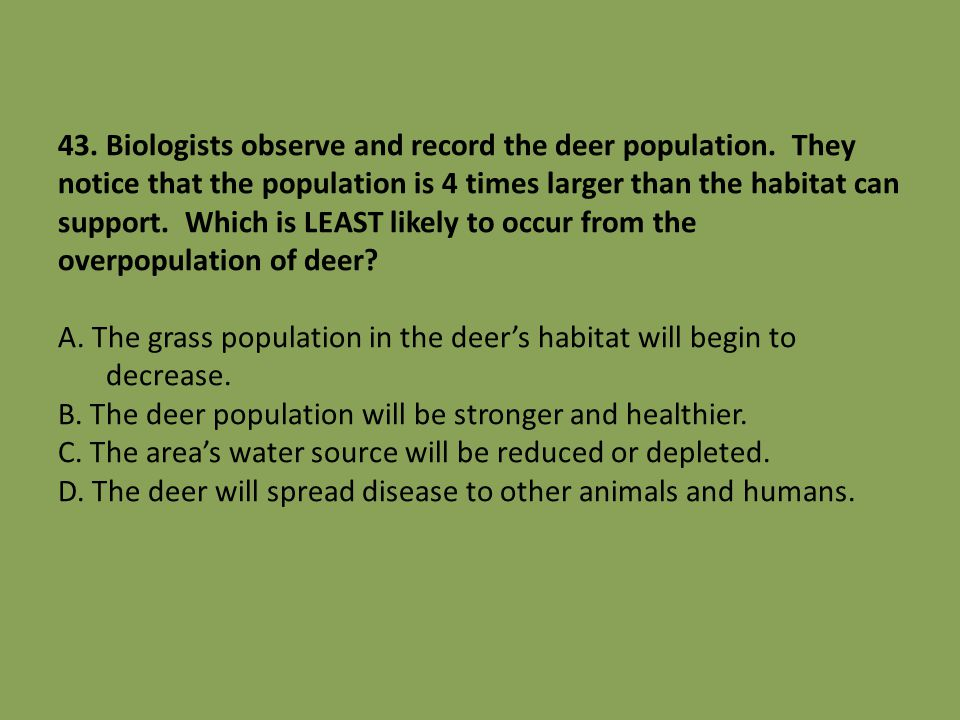 43. Biologists observe and record the deer population. They notice that the population is 4 times larger than the habitat can support. Which is LEAST