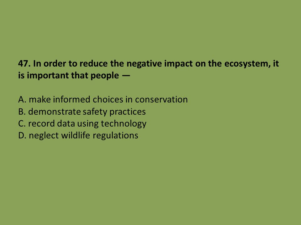 47. In order to reduce the negative impact on the ecosystem, it is important that people — A. make informed choices in conservation B. demonstrate saf