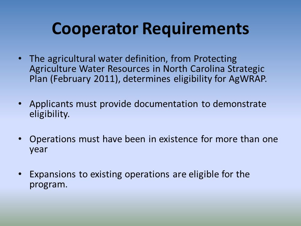 Cooperator Requirements The agricultural water definition, from Protecting Agriculture Water Resources in North Carolina Strategic Plan (February 2011), determines eligibility for AgWRAP.
