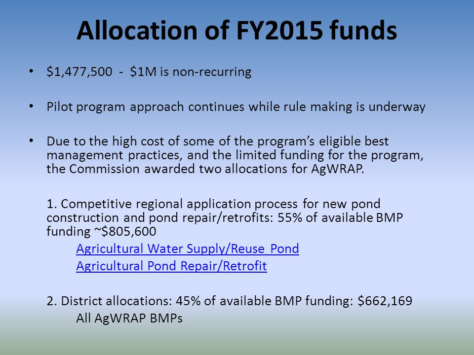 Allocation of FY2015 funds $1,477,500 - $1M is non-recurring Pilot program approach continues while rule making is underway Due to the high cost of some of the program's eligible best management practices, and the limited funding for the program, the Commission awarded two allocations for AgWRAP.