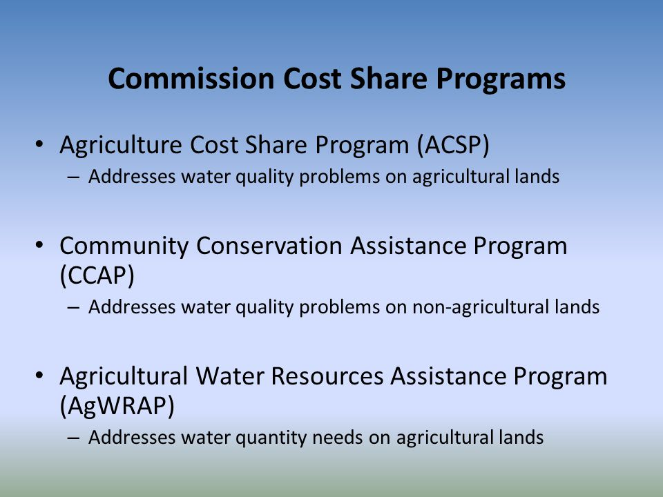 Commission Cost Share Programs Agriculture Cost Share Program (ACSP) – Addresses water quality problems on agricultural lands Community Conservation Assistance Program (CCAP) – Addresses water quality problems on non-agricultural lands Agricultural Water Resources Assistance Program (AgWRAP) – Addresses water quantity needs on agricultural lands