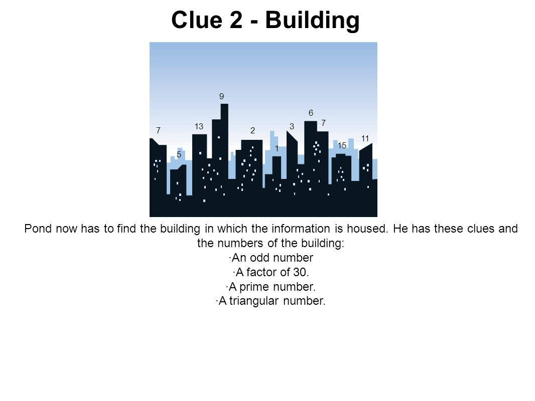 Clue 2 - Building Pond now has to find the building in which the information is housed. He has these clues and the numbers of the building: ·An odd nu