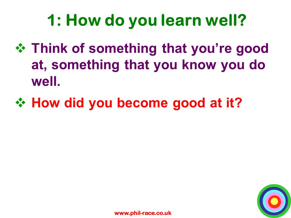 www.phil-race.co.uk 1: How do you learn well?  Think of something that you're good at, something that you know you do well.  How did you become good
