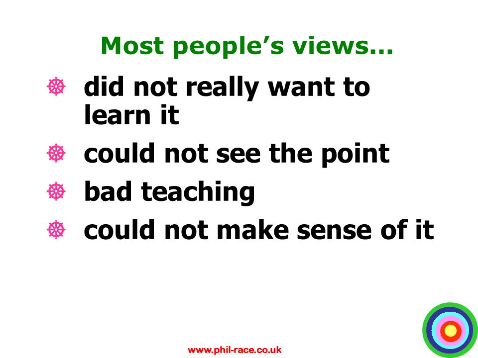 www.phil-race.co.uk Most people's views... ]did not really want to learn it ]could not see the point ]bad teaching ]could not make sense of it