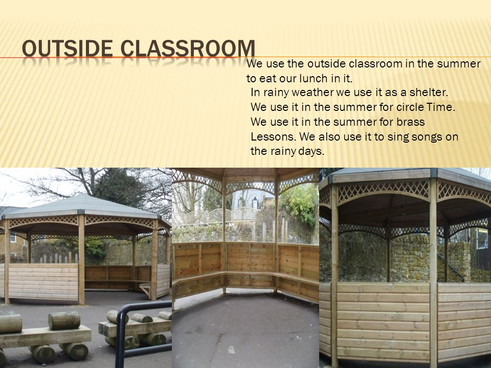 We use the outside classroom in the summer to eat our lunch in it. In rainy weather we use it as a shelter. We use it in the summer for circle Time. W