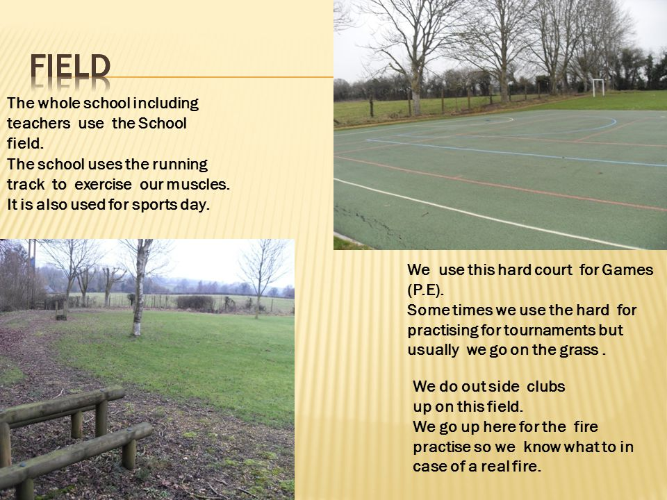 The whole school including teachers use the School field. The school uses the running track to exercise our muscles. It is also used for sports day. W