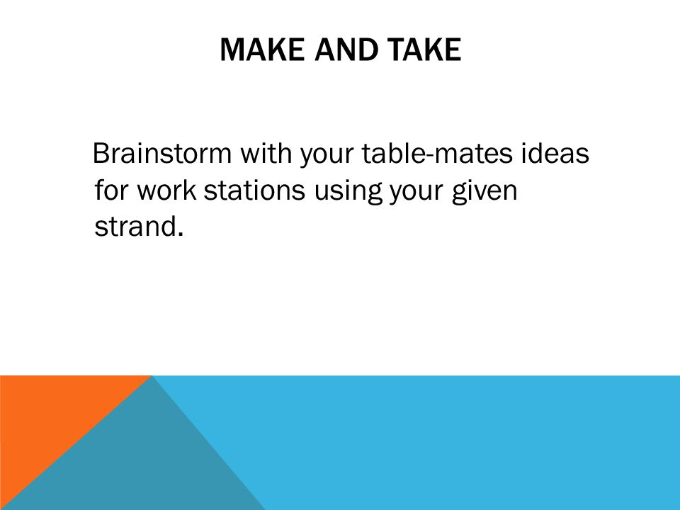 MAKE AND TAKE Brainstorm with your table-mates ideas for work stations using your given strand.