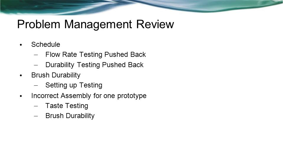 Problem Management Review Schedule – Flow Rate Testing Pushed Back – Durability Testing Pushed Back Brush Durability – Setting up Testing Incorrect Assembly for one prototype – Taste Testing – Brush Durability