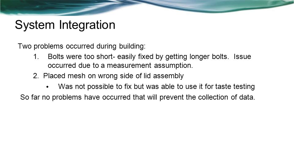 System Integration Two problems occurred during building: 1.Bolts were too short- easily fixed by getting longer bolts.