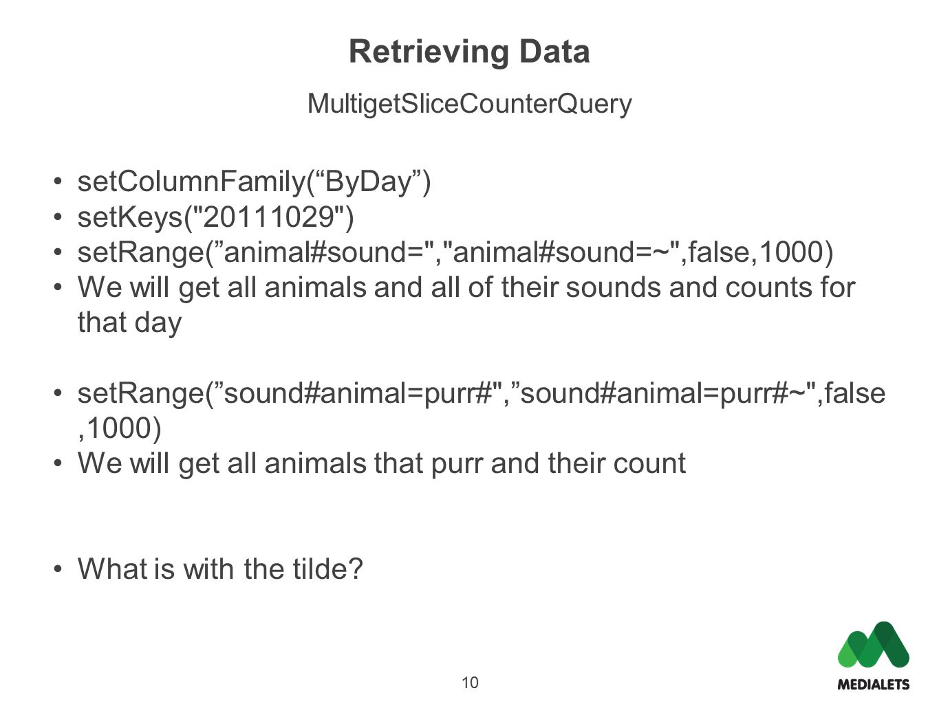 Retrieving Data MultigetSliceCounterQuery setColumnFamily( ByDay ) setKeys( 20111029 ) setRange( animal#sound= , animal#sound=~ ,false,1000) We will get all animals and all of their sounds and counts for that day setRange( sound#animal=purr# , sound#animal=purr#~ ,false,1000) We will get all animals that purr and their count What is with the tilde.