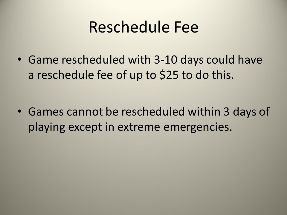 Reschedule Fee Game rescheduled with 3-10 days could have a reschedule fee of up to $25 to do this.