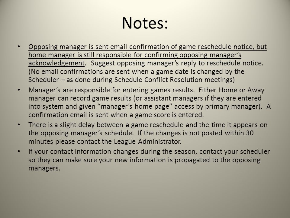 Notes: Opposing manager is sent email confirmation of game reschedule notice, but home manager is still responsible for confirming opposing manager's acknowledgement.