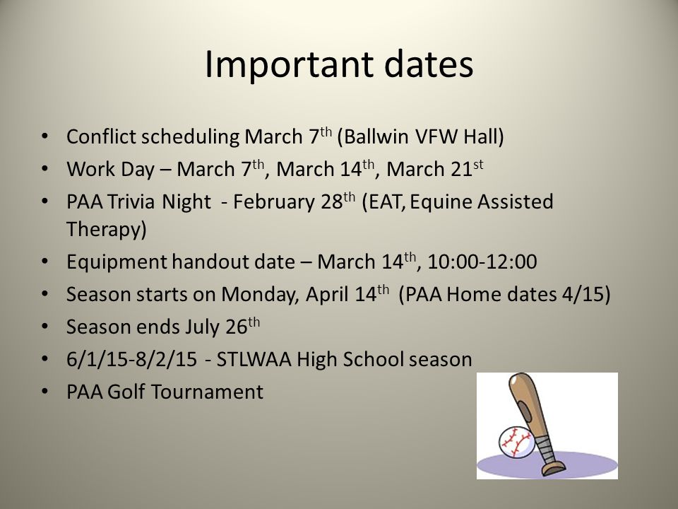 Important dates Conflict scheduling March 7 th (Ballwin VFW Hall) Work Day – March 7 th, March 14 th, March 21 st PAA Trivia Night - February 28 th (EAT, Equine Assisted Therapy) Equipment handout date – March 14 th, 10:00-12:00 Season starts on Monday, April 14 th (PAA Home dates 4/15) Season ends July 26 th 6/1/15-8/2/15 - STLWAA High School season PAA Golf Tournament