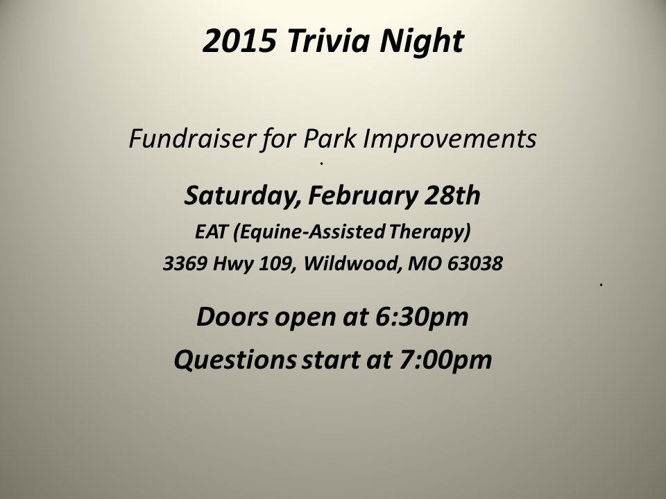 2015 Trivia Night Fundraiser for Park Improvements Saturday, February 28th EAT (Equine-Assisted Therapy) 3369 Hwy 109, Wildwood, MO 63038 Doors open at 6:30pm Questions start at 7:00pm