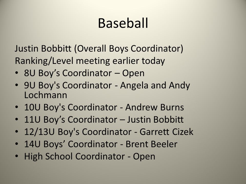 Baseball Justin Bobbitt (Overall Boys Coordinator) Ranking/Level meeting earlier today 8U Boy's Coordinator – Open 9U Boy s Coordinator - Angela and Andy Lochmann 10U Boy s Coordinator - Andrew Burns 11U Boy's Coordinator – Justin Bobbitt 12/13U Boy s Coordinator - Garrett Cizek 14U Boys' Coordinator - Brent Beeler High School Coordinator - Open