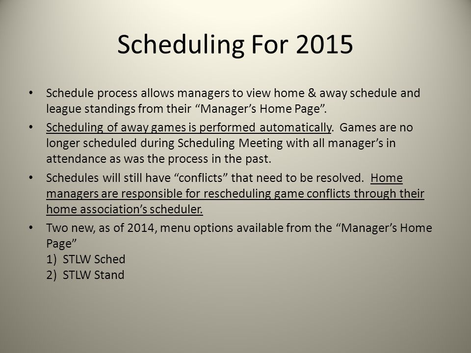 Scheduling For 2015 Schedule process allows managers to view home & away schedule and league standings from their Manager's Home Page .