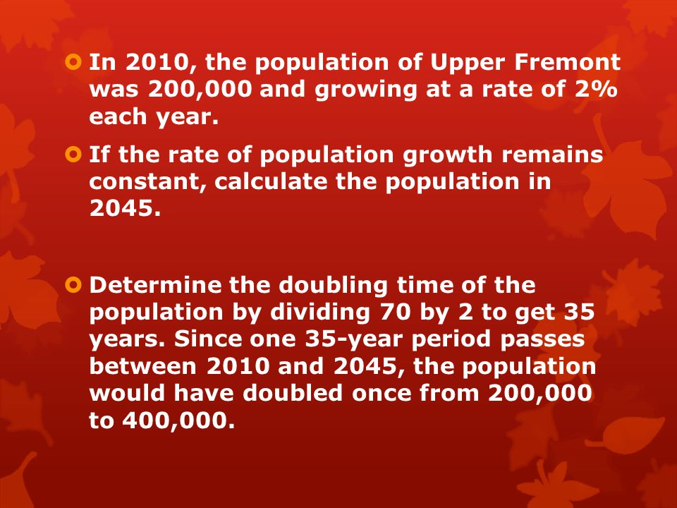  In 2010, the population of Upper Fremont was 200,000 and growing at a rate of 2% each year.  If the rate of population growth remains constant, cal