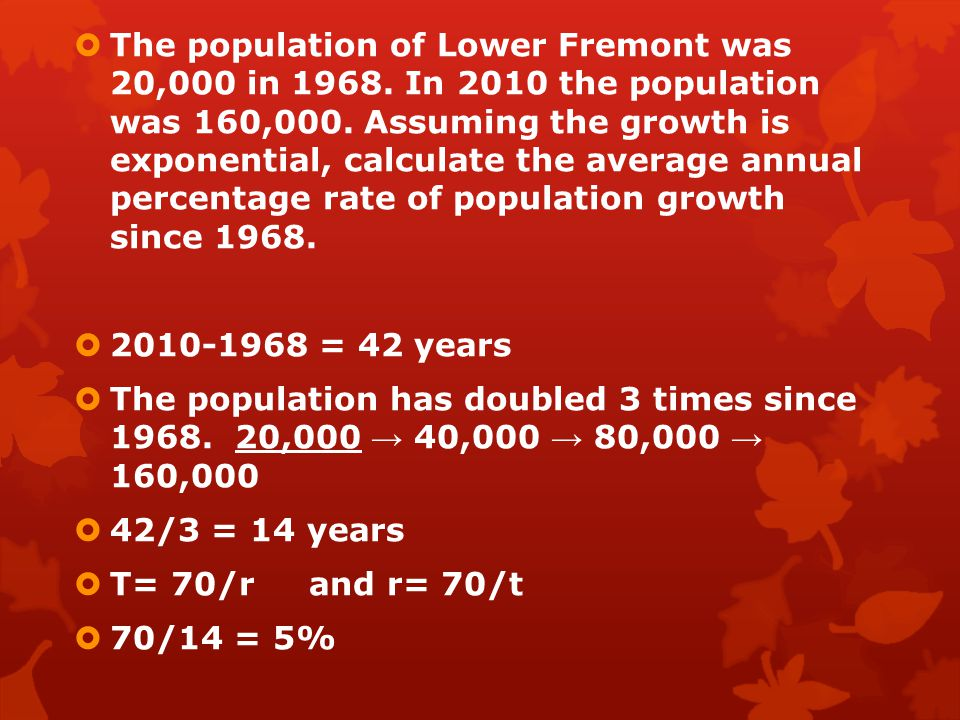  The population of Lower Fremont was 20,000 in 1968. In 2010 the population was 160,000. Assuming the growth is exponential, calculate the average an