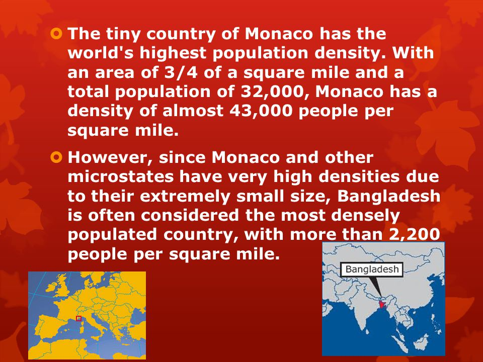  The tiny country of Monaco has the world's highest population density. With an area of 3/4 of a square mile and a total population of 32,000, Monaco